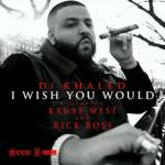DJ Khaled ft. Kanye West & Rick Ross - I Wish You Would (Prod. By Hit-Boy)